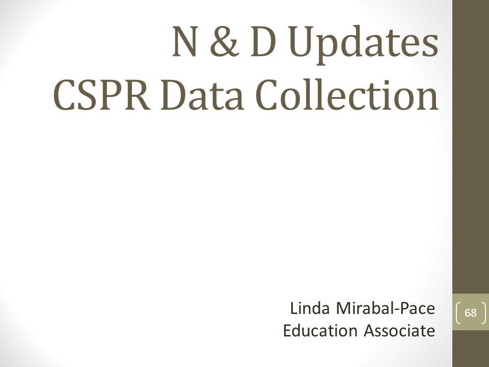 N & D Updates CSPR Data Collection Linda Mirabal-Pace Education Associate 68