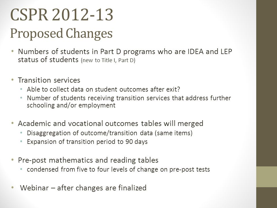 CSPR 2012-13 Proposed Changes Numbers of students in Part D programs who are IDEA and LEP status of students (new to Title I, Part D) Transition services Able to collect data on student outcomes after exit.