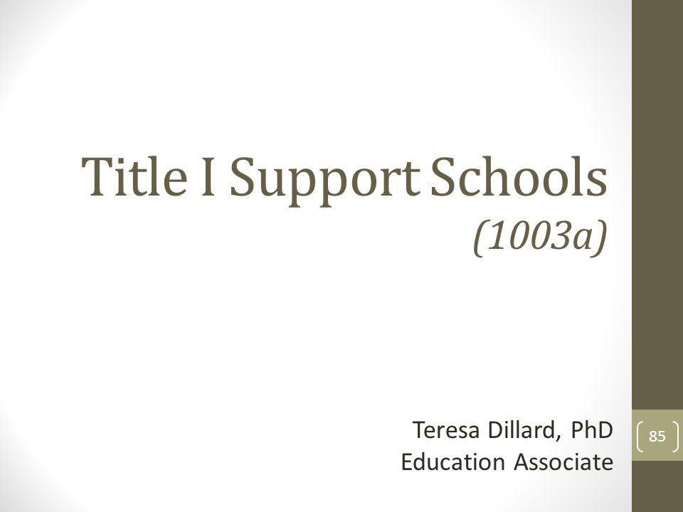 Title I Support Schools (1003a) Teresa Dillard, PhD Education Associate 85