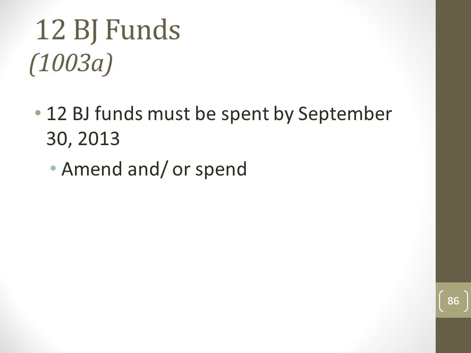 12 BJ Funds (1003a) 12 BJ funds must be spent by September 30, 2013 Amend and/ or spend 86