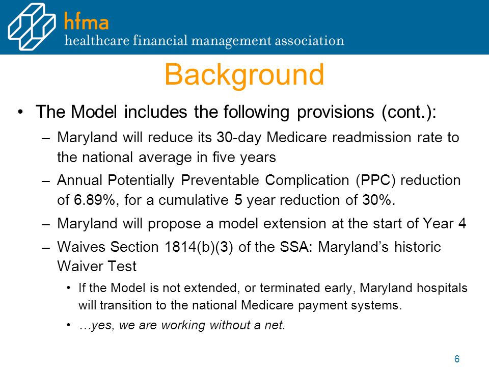 Background The Model includes the following provisions (cont.): –Maryland will reduce its 30-day Medicare readmission rate to the national average in five years –Annual Potentially Preventable Complication (PPC) reduction of 6.89%, for a cumulative 5 year reduction of 30%.