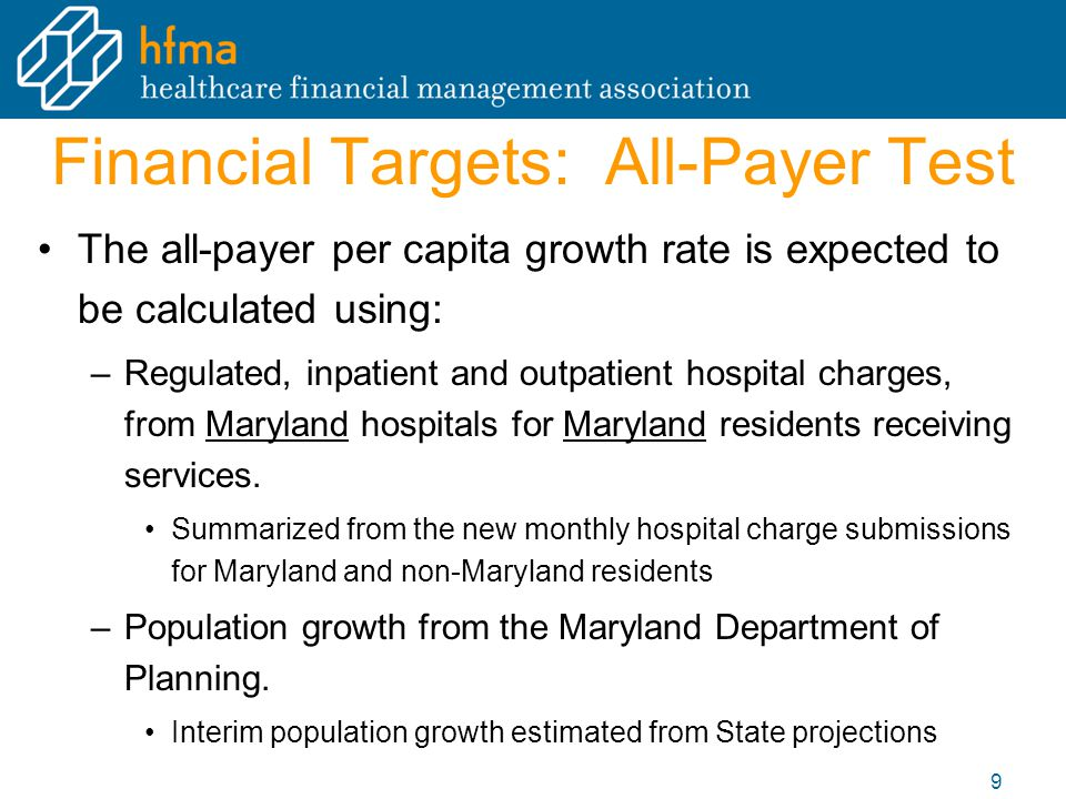 Financial Targets: All-Payer Test The all-payer per capita growth rate is expected to be calculated using: –Regulated, inpatient and outpatient hospital charges, from Maryland hospitals for Maryland residents receiving services.