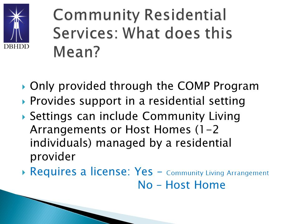  Only provided through the COMP Program  Provides support in a residential setting  Settings can include Community Living Arrangements or Host Homes (1-2 individuals) managed by a residential provider  Requires a license: Yes – Community Living Arrangement No – Host Home