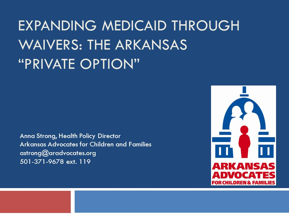 EXPANDING MEDICAID THROUGH WAIVERS: THE ARKANSAS PRIVATE OPTION Anna Strong, Health Policy Director Arkansas Advocates for Children and Families astrong@aradvocates.org 501-371-9678 ext.
