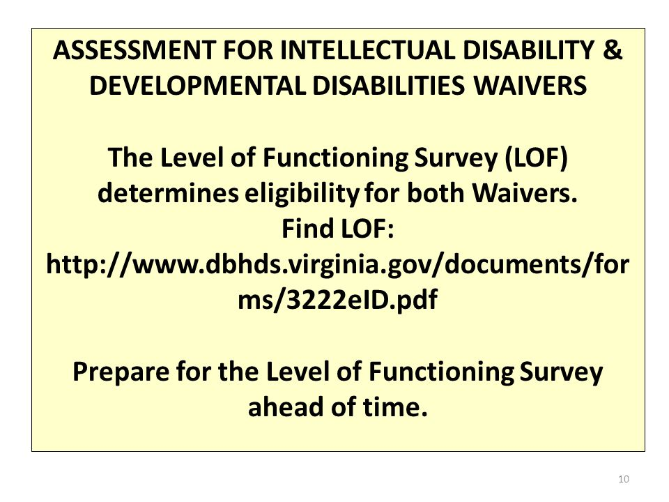 ASSESSMENT FOR INTELLECTUAL DISABILITY & DEVELOPMENTAL DISABILITIES WAIVERS The Level of Functioning Survey (LOF) determines eligibility for both Waivers.