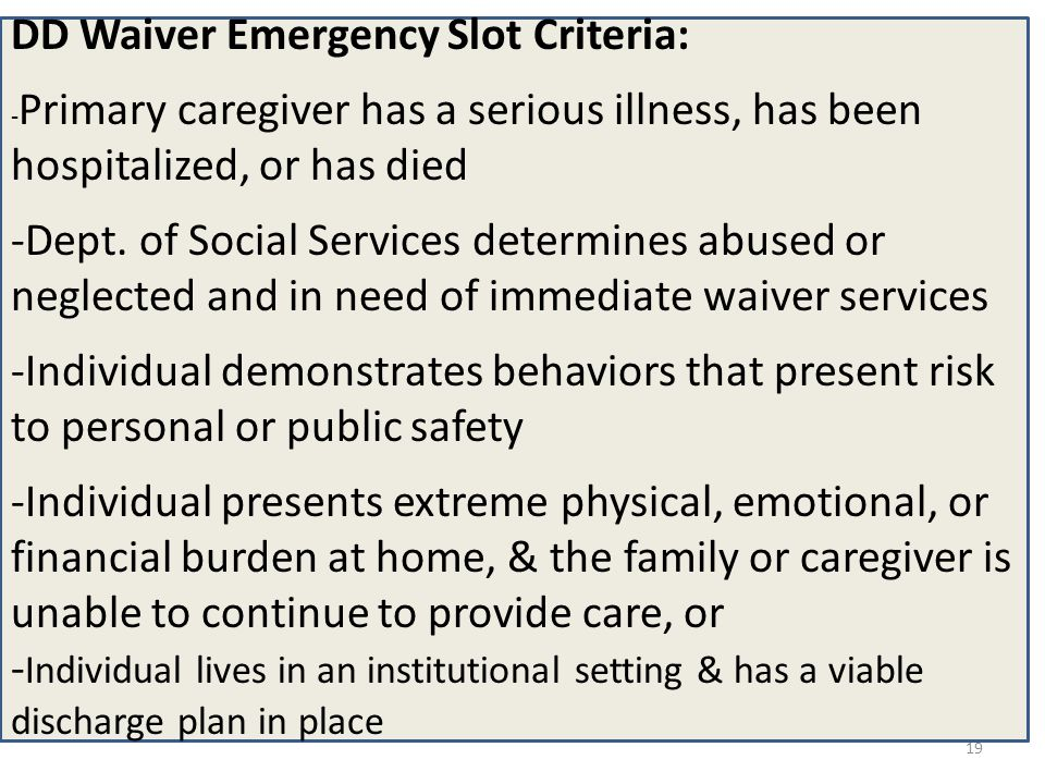 DD Waiver Emergency Slot Criteria: - Primary caregiver has a serious illness, has been hospitalized, or has died -Dept. of Social Services determines