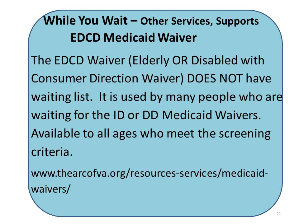 While You Wait – Other Services, Supports EDCD Medicaid Waiver The EDCD Waiver (Elderly OR Disabled with Consumer Direction Waiver) DOES NOT have waiting list.