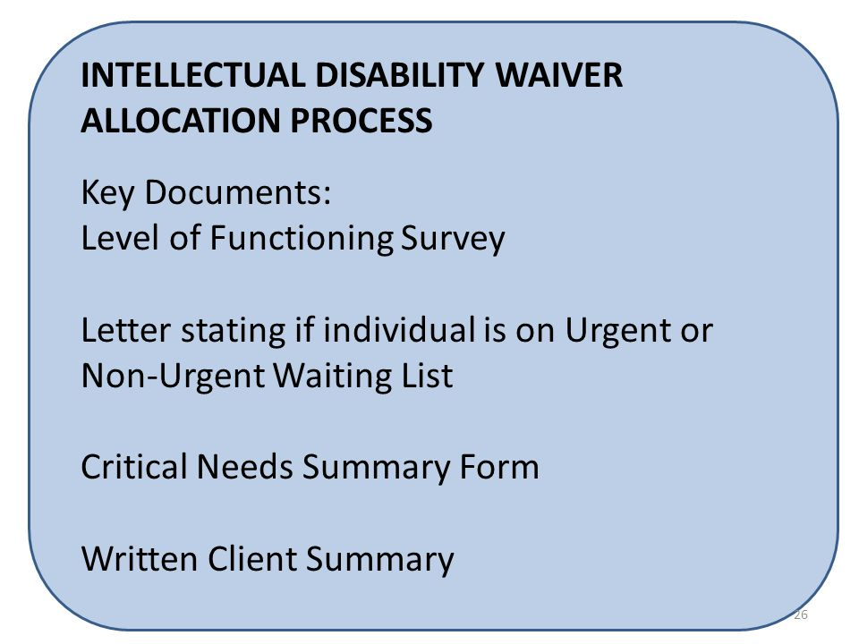 INTELLECTUAL DISABILITY WAIVER ALLOCATION PROCESS Key Documents: Level of Functioning Survey Letter stating if individual is on Urgent or Non-Urgent Waiting List Critical Needs Summary Form Written Client Summary 26