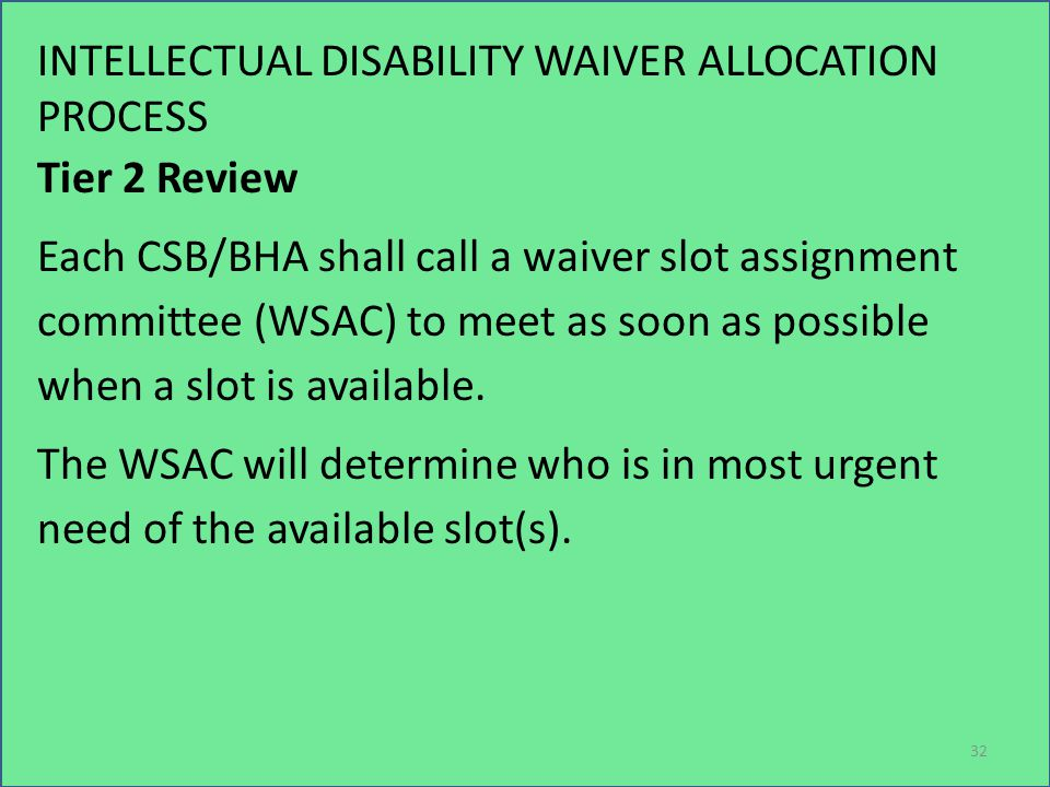 INTELLECTUAL DISABILITY WAIVER ALLOCATION PROCESS Tier 2 Review Each CSB/BHA shall call a waiver slot assignment committee (WSAC) to meet as soon as possible when a slot is available.