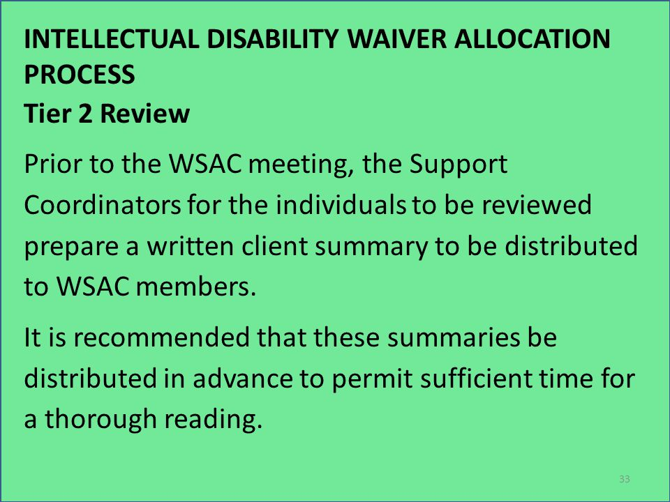INTELLECTUAL DISABILITY WAIVER ALLOCATION PROCESS Tier 2 Review Prior to the WSAC meeting, the Support Coordinators for the individuals to be reviewed prepare a written client summary to be distributed to WSAC members.