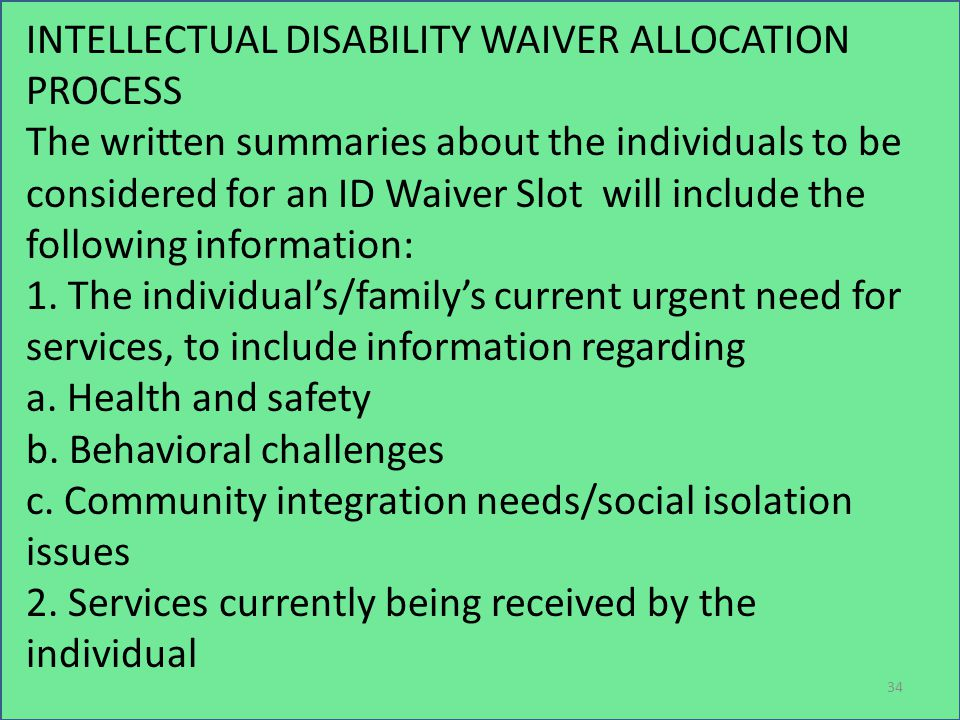 INTELLECTUAL DISABILITY WAIVER ALLOCATION PROCESS The written summaries about the individuals to be considered for an ID Waiver Slot will include the following information: 1.
