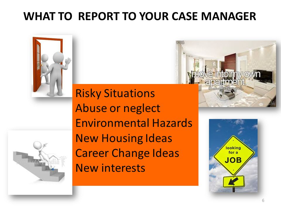 WHAT TO REPORT TO YOUR CASE MANAGER Risky Situations Abuse or neglect Environmental Hazards New Housing Ideas Career Change Ideas New interests 6