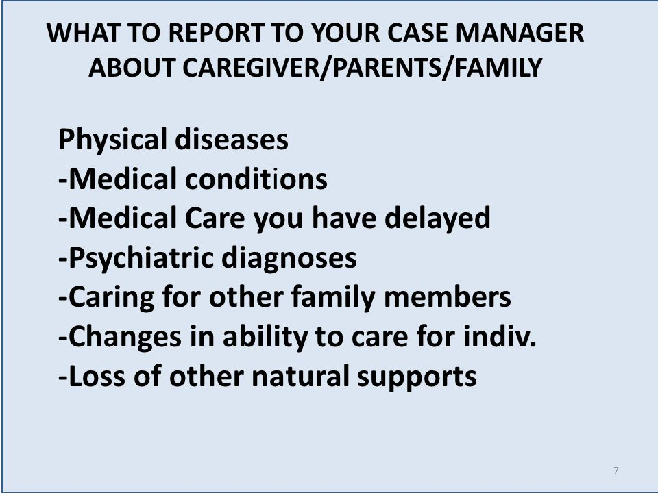 WHAT TO REPORT TO YOUR CASE MANAGER ABOUT CAREGIVER/PARENTS/FAMILY Physical diseases -Medical conditions -Medical Care you have delayed -Psychiatric diagnoses -Caring for other family members -Changes in ability to care for indiv.