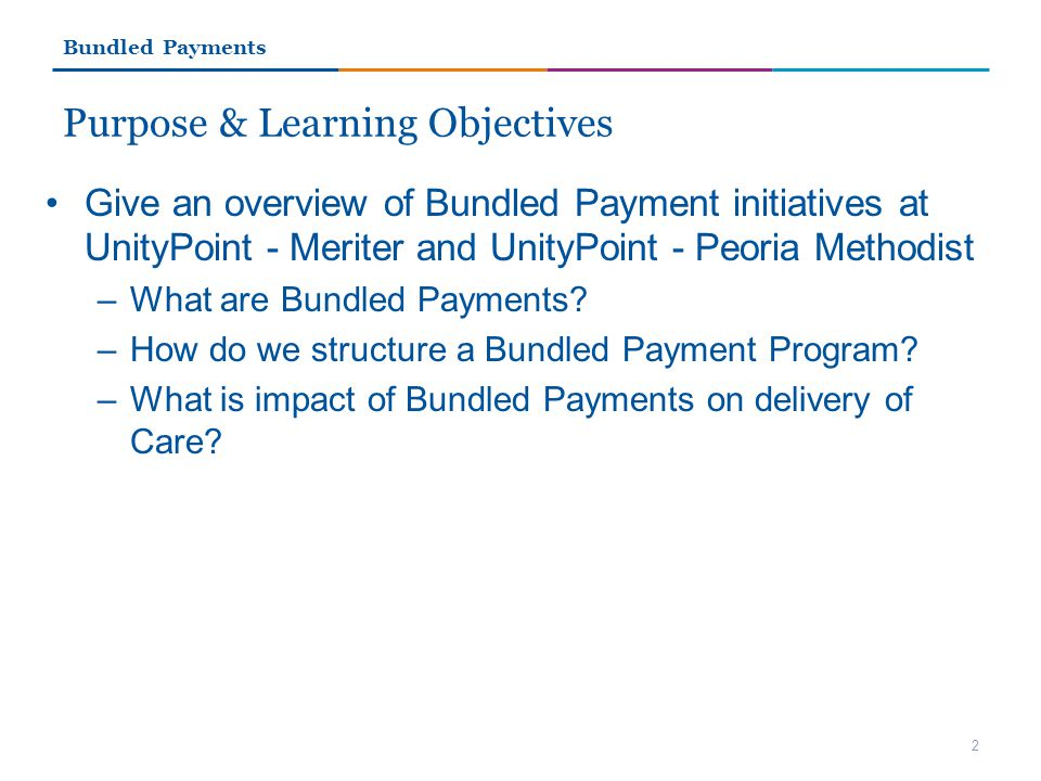 Purpose & Learning Objectives Give an overview of Bundled Payment initiatives at UnityPoint - Meriter and UnityPoint - Peoria Methodist –What are Bundled Payments.