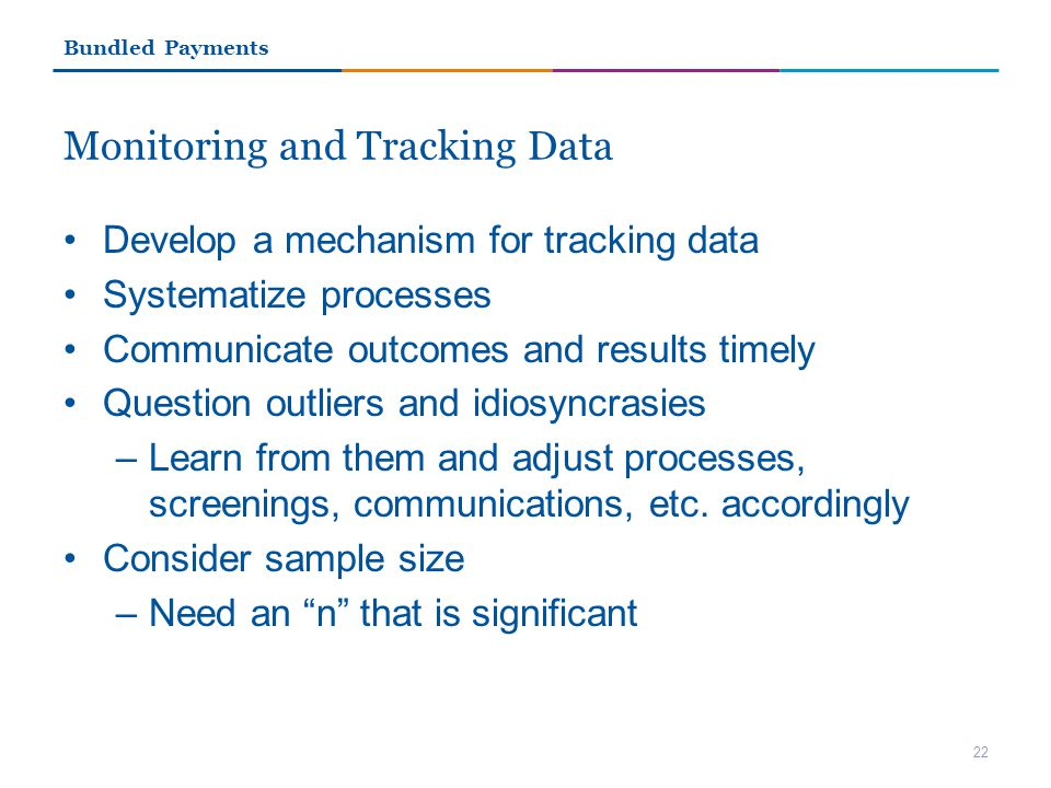 Monitoring and Tracking Data Develop a mechanism for tracking data Systematize processes Communicate outcomes and results timely Question outliers and idiosyncrasies –Learn from them and adjust processes, screenings, communications, etc.