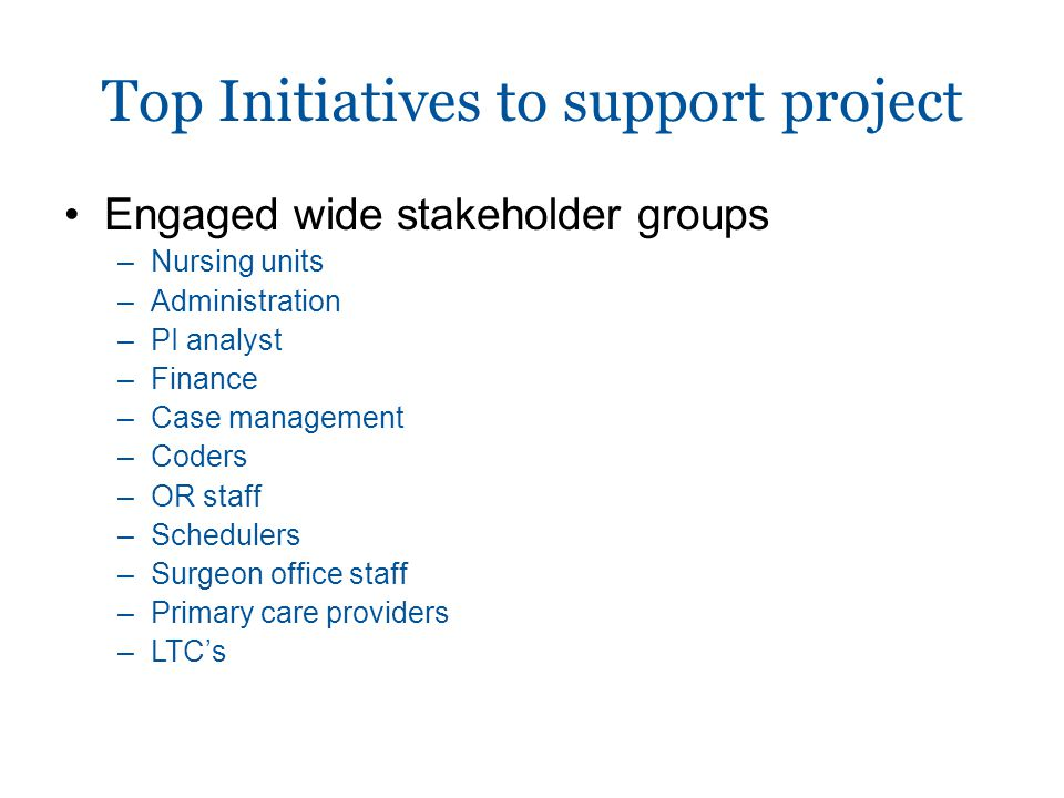 Engaged wide stakeholder groups –Nursing units –Administration –PI analyst –Finance –Case management –Coders –OR staff –Schedulers –Surgeon office staff –Primary care providers –LTC's Top Initiatives to support project