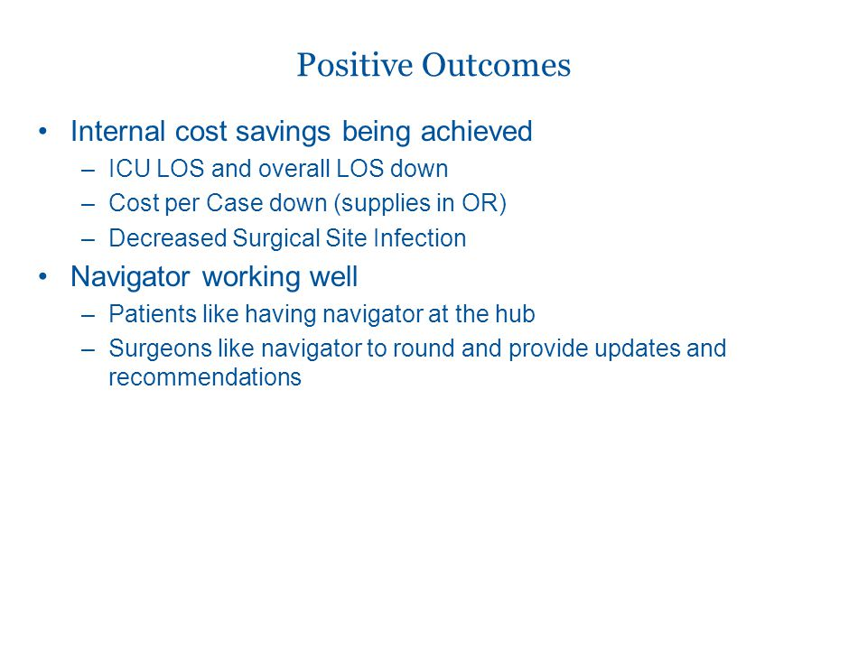 Internal cost savings being achieved –ICU LOS and overall LOS down –Cost per Case down (supplies in OR) –Decreased Surgical Site Infection Navigator working well –Patients like having navigator at the hub –Surgeons like navigator to round and provide updates and recommendations Positive Outcomes