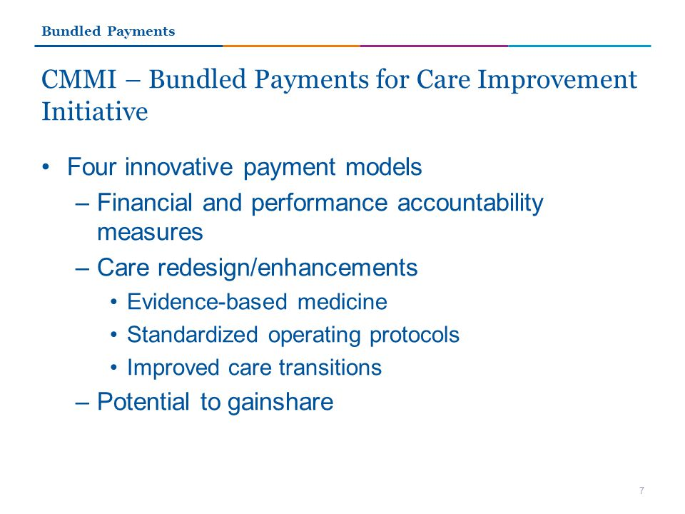 CMMI – Bundled Payments for Care Improvement Initiative Four innovative payment models –Financial and performance accountability measures –Care redesign/enhancements Evidence-based medicine Standardized operating protocols Improved care transitions –Potential to gainshare 7 Bundled Payments