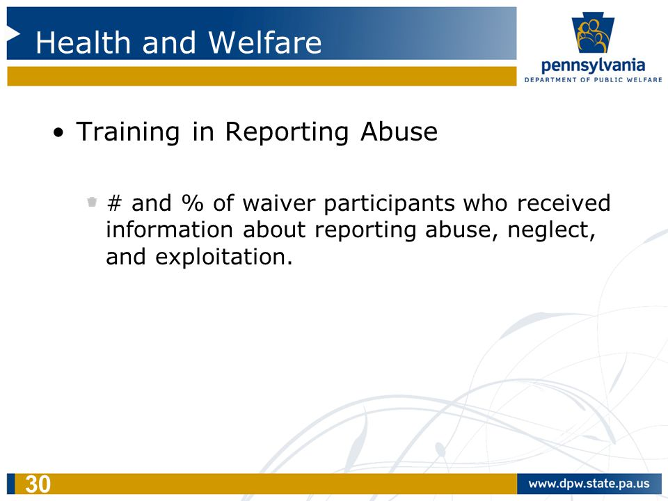 30 Health and Welfare Training in Reporting Abuse # and % of waiver participants who received information about reporting abuse, neglect, and exploita