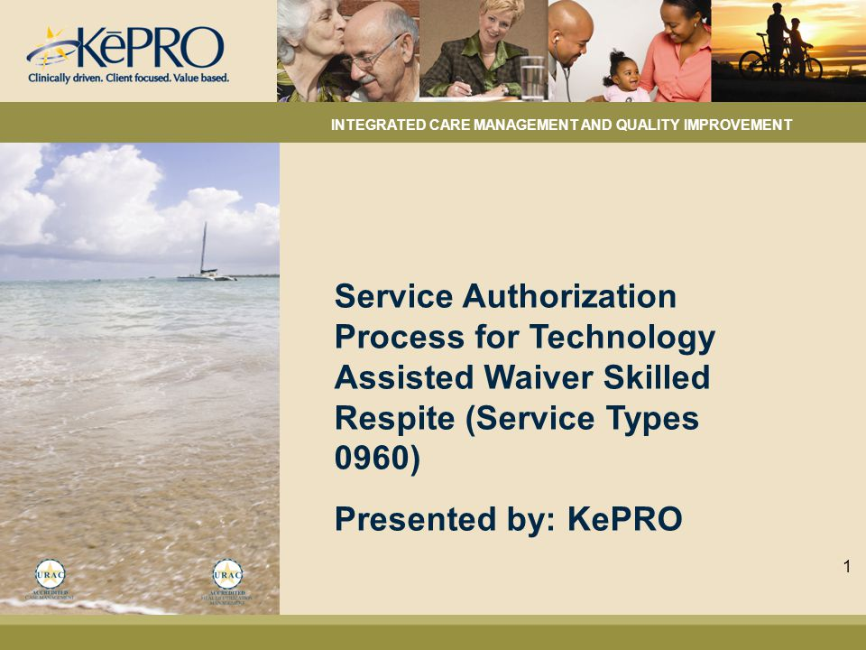 Service Authorization Process for Technology Assisted Waiver Skilled Respite (Service Types 0960) Presented by: KePRO INTEGRATED CARE MANAGEMENT AND QUALITY IMPROVEMENT 1
