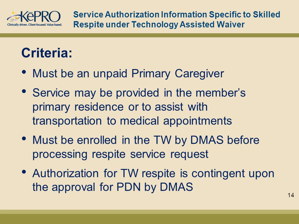 Service Authorization Information Specific to Skilled Respite under Technology Assisted Waiver Criteria: Must be an unpaid Primary Caregiver Service may be provided in the member's primary residence or to assist with transportation to medical appointments Must be enrolled in the TW by DMAS before processing respite service request Authorization for TW respite is contingent upon the approval for PDN by DMAS 14