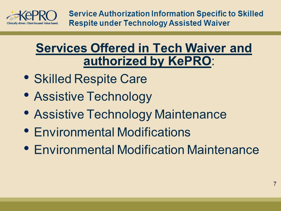 Service Authorization Information Specific to Skilled Respite under Technology Assisted Waiver Services Offered in Tech Waiver and authorized by KePRO: Skilled Respite Care Assistive Technology Assistive Technology Maintenance Environmental Modifications Environmental Modification Maintenance 7