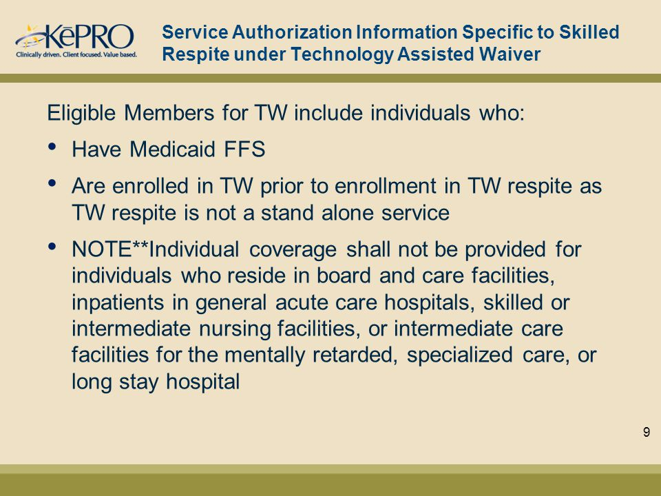 Service Authorization Information Specific to Skilled Respite under Technology Assisted Waiver Eligible Members for TW include individuals who: Have Medicaid FFS Are enrolled in TW prior to enrollment in TW respite as TW respite is not a stand alone service NOTE**Individual coverage shall not be provided for individuals who reside in board and care facilities, inpatients in general acute care hospitals, skilled or intermediate nursing facilities, or intermediate care facilities for the mentally retarded, specialized care, or long stay hospital 9