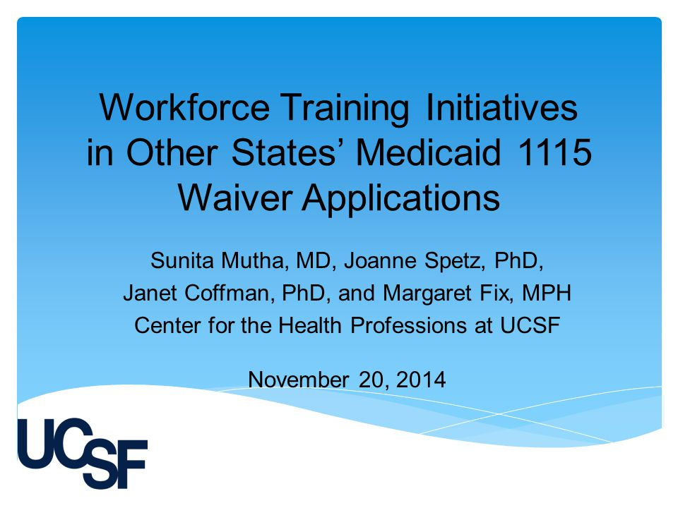 Workforce Training Initiatives in Other States' Medicaid 1115 Waiver Applications Sunita Mutha, MD, Joanne Spetz, PhD, Janet Coffman, PhD, and Margaret Fix, MPH Center for the Health Professions at UCSF November 20, 2014
