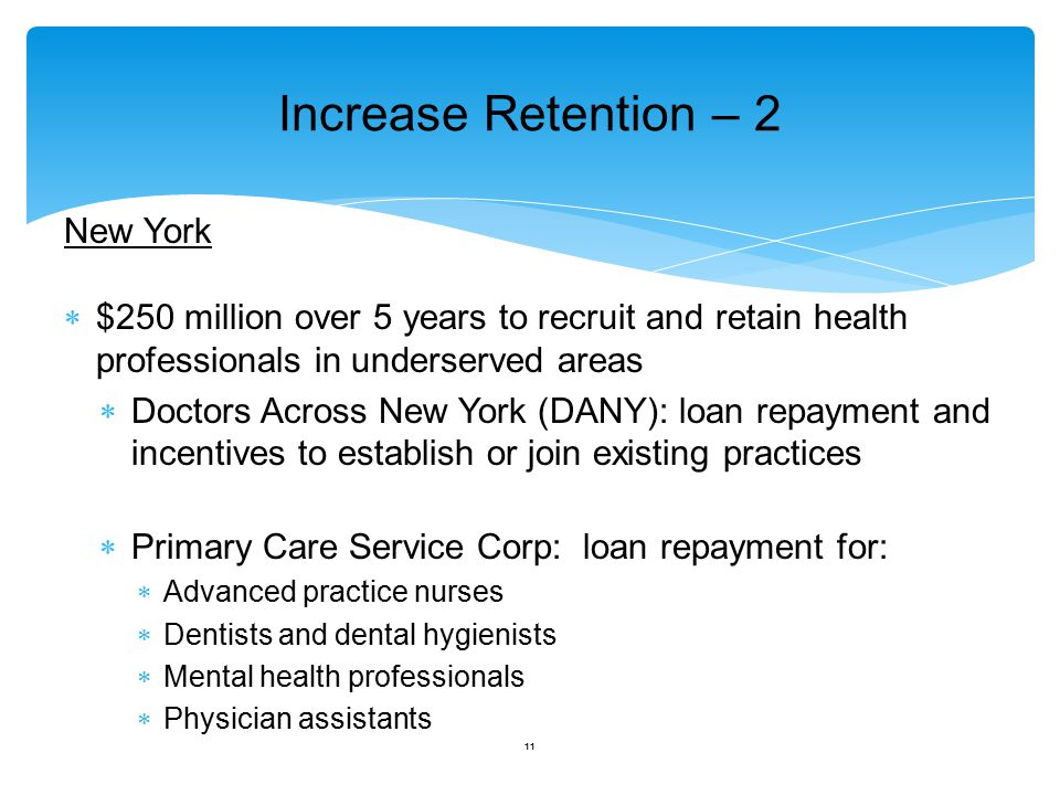 Increase Retention – 2 New York  $250 million over 5 years to recruit and retain health professionals in underserved areas  Doctors Across New York (DANY): loan repayment and incentives to establish or join existing practices  Primary Care Service Corp: loan repayment for:  Advanced practice nurses  Dentists and dental hygienists  Mental health professionals  Physician assistants 11