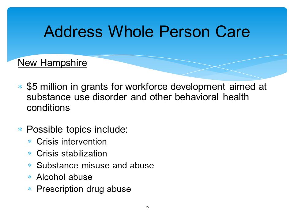 Address Whole Person Care New Hampshire  $5 million in grants for workforce development aimed at substance use disorder and other behavioral health conditions  Possible topics include:  Crisis intervention  Crisis stabilization  Substance misuse and abuse  Alcohol abuse  Prescription drug abuse 15