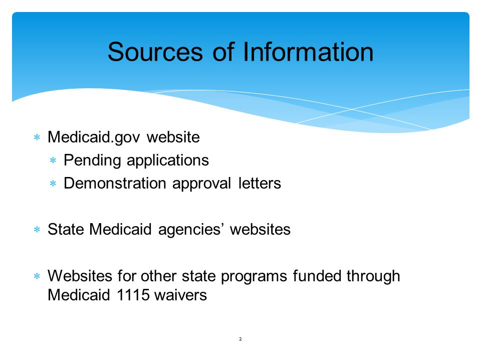 Sources of Information  Medicaid.gov website  Pending applications  Demonstration approval letters  State Medicaid agencies' websites  Websites for other state programs funded through Medicaid 1115 waivers 2