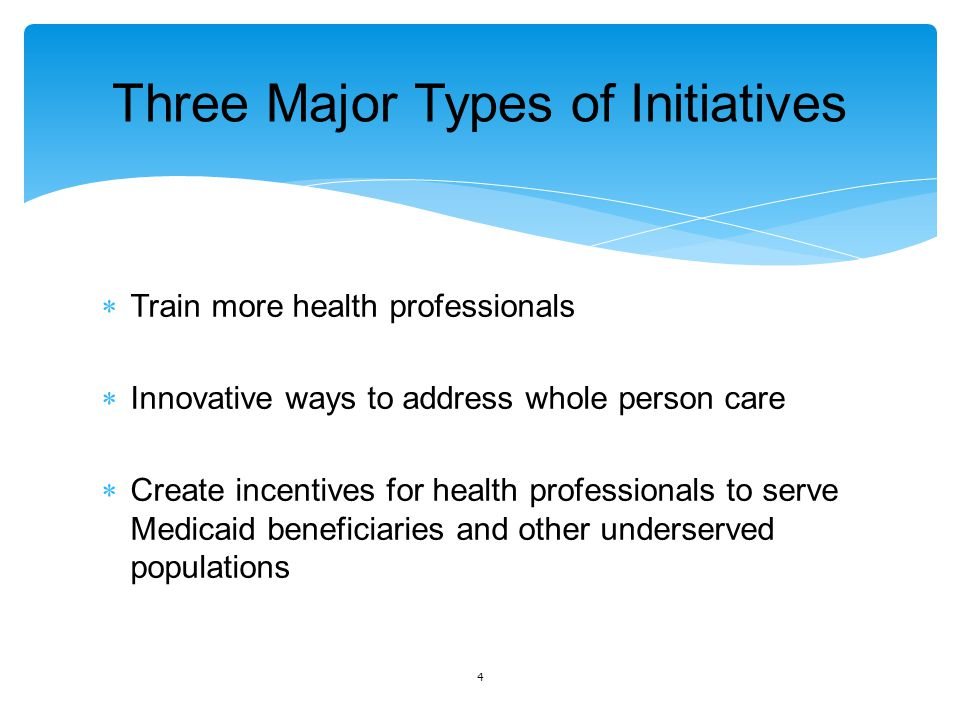 Three Major Types of Initiatives  Train more health professionals  Innovative ways to address whole person care  Create incentives for health professionals to serve Medicaid beneficiaries and other underserved populations 4