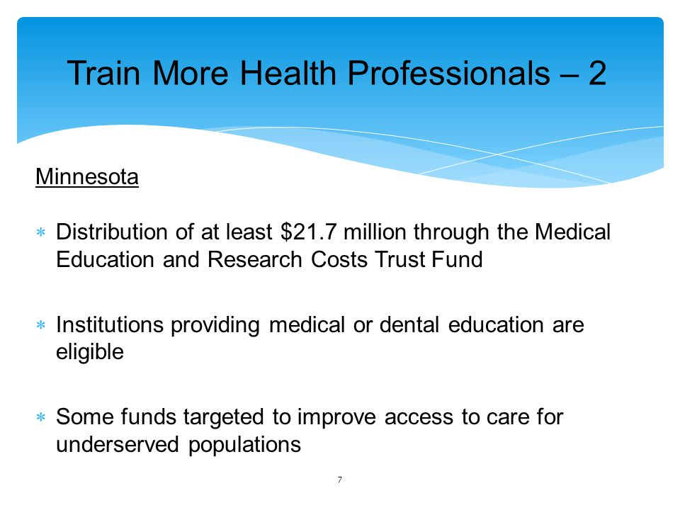 Train More Health Professionals – 2 Minnesota  Distribution of at least $21.7 million through the Medical Education and Research Costs Trust Fund  Institutions providing medical or dental education are eligible  Some funds targeted to improve access to care for underserved populations 7