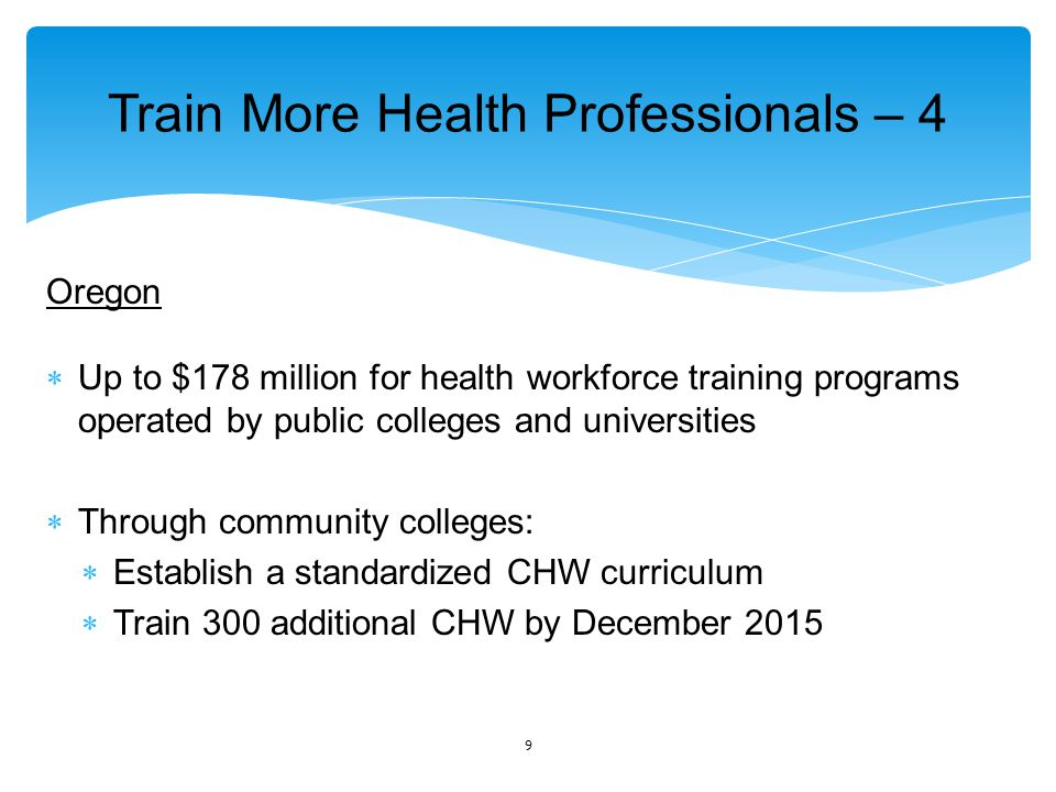 Train More Health Professionals – 4 Oregon  Up to $178 million for health workforce training programs operated by public colleges and universities  Through community colleges:  Establish a standardized CHW curriculum  Train 300 additional CHW by December