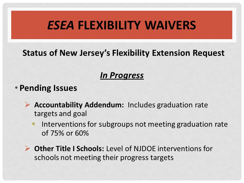 ESEA FLEXIBILITY WAIVERS Status of New Jersey's Flexibility Extension Request In Progress Pending Issues  Accountability Addendum: Includes graduatio