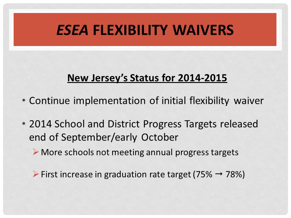 ESEA FLEXIBILITY WAIVERS New Jersey's Status for 2014-2015 Continue implementation of initial flexibility waiver 2014 School and District Progress Tar