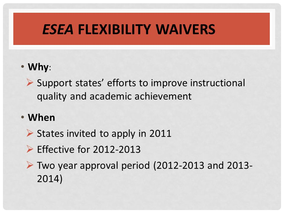 ESEA FLEXIBILITY WAIVERS Why :  Support states' efforts to improve instructional quality and academic achievement When  States invited to apply in 2