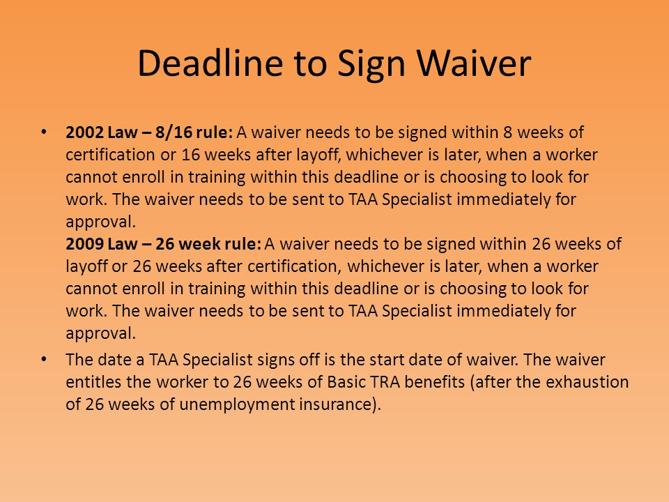 Deadline to Sign Waiver 2002 Law – 8/16 rule: A waiver needs to be signed within 8 weeks of certification or 16 weeks after layoff, whichever is later, when a worker cannot enroll in training within this deadline or is choosing to look for work.