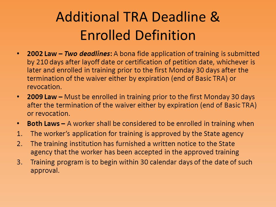 Additional TRA Deadline & Enrolled Definition 2002 Law – Two deadlines: A bona fide application of training is submitted by 210 days after layoff date or certification of petition date, whichever is later and enrolled in training prior to the first Monday 30 days after the termination of the waiver either by expiration (end of Basic TRA) or revocation.