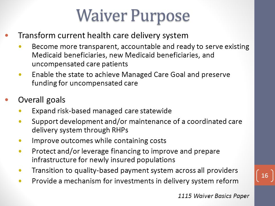 Transform current health care delivery system Become more transparent, accountable and ready to serve existing Medicaid beneficiaries, new Medicaid beneficiaries, and uncompensated care patients Enable the state to achieve Managed Care Goal and preserve funding for uncompensated care Overall goals Expand risk-based managed care statewide Support development and/or maintenance of a coordinated care delivery system through RHPs Improve outcomes while containing costs Protect and/or leverage financing to improve and prepare infrastructure for newly insured populations Transition to quality-based payment system across all providers Provide a mechanism for investments in delivery system reform 1115 Waiver Basics Paper Waiver Purpose 16
