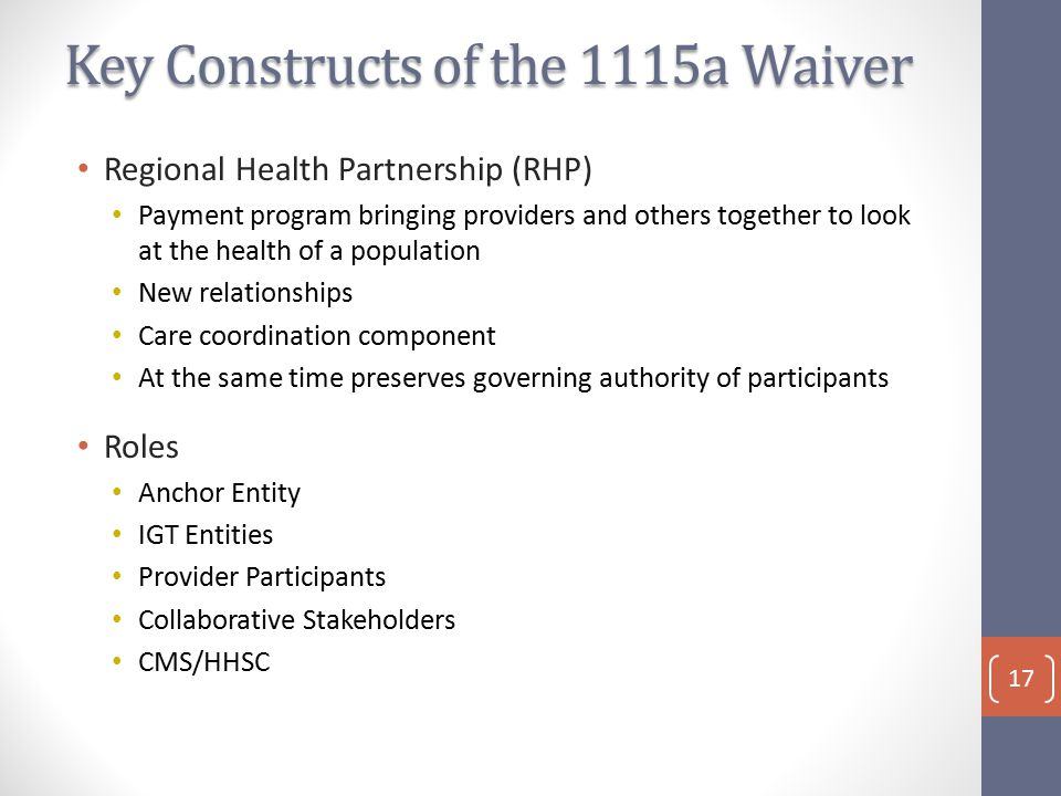 Key Constructs of the 1115a Waiver Regional Health Partnership (RHP) Payment program bringing providers and others together to look at the health of a population New relationships Care coordination component At the same time preserves governing authority of participants Roles Anchor Entity IGT Entities Provider Participants Collaborative Stakeholders CMS/HHSC 17