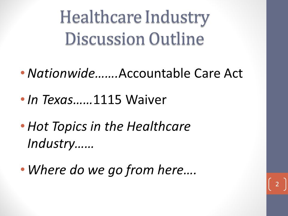 Healthcare Industry Discussion Outline Nationwide…….Accountable Care Act In Texas……1115 Waiver Hot Topics in the Healthcare Industry…… Where do we go from here….