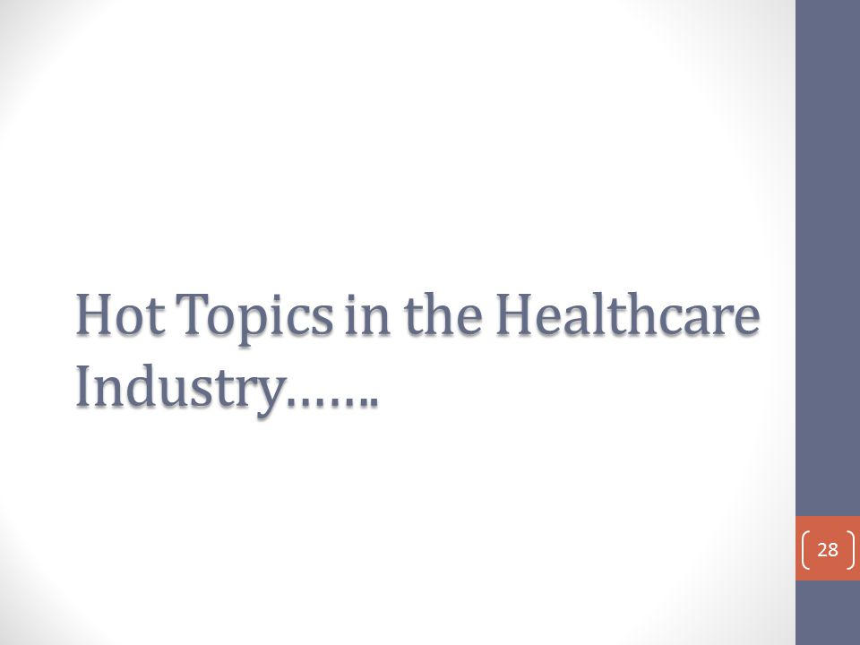 Hot Topics in the Healthcare Industry……. 28