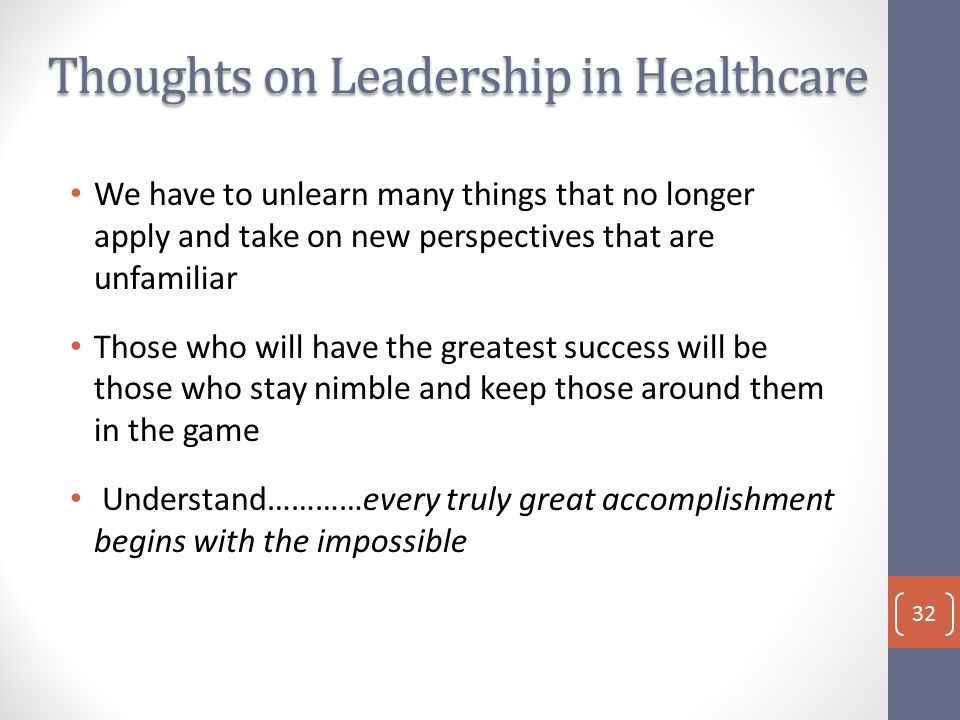Thoughts on Leadership in Healthcare We have to unlearn many things that no longer apply and take on new perspectives that are unfamiliar Those who will have the greatest success will be those who stay nimble and keep those around them in the game Understand…………every truly great accomplishment begins with the impossible 32