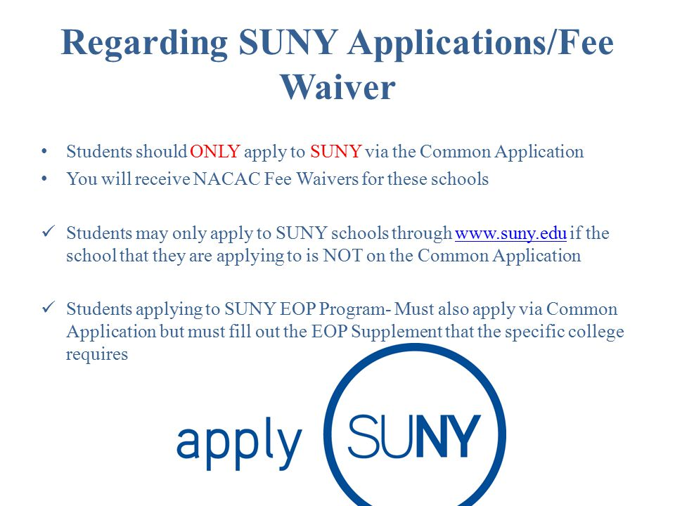 Regarding SUNY Applications/Fee Waiver Students should ONLY apply to SUNY via the Common Application You will receive NACAC Fee Waivers for these schools Students may only apply to SUNY schools through www.suny.edu if the school that they are applying to is NOT on the Common Applicationwww.suny.edu Students applying to SUNY EOP Program- Must also apply via Common Application but must fill out the EOP Supplement that the specific college requires