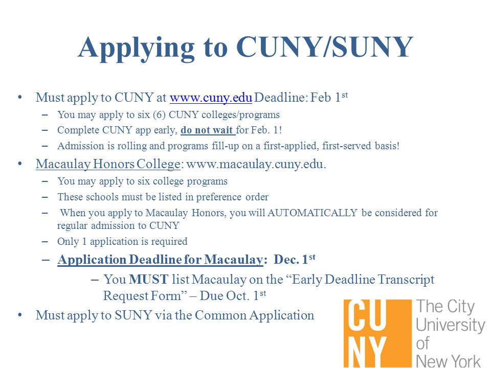 Applying to CUNY/SUNY Must apply to CUNY at www.cuny.edu Deadline: Feb 1 stwww.cuny.edu – You may apply to six (6) CUNY colleges/programs – Complete CUNY app early, do not wait for Feb.