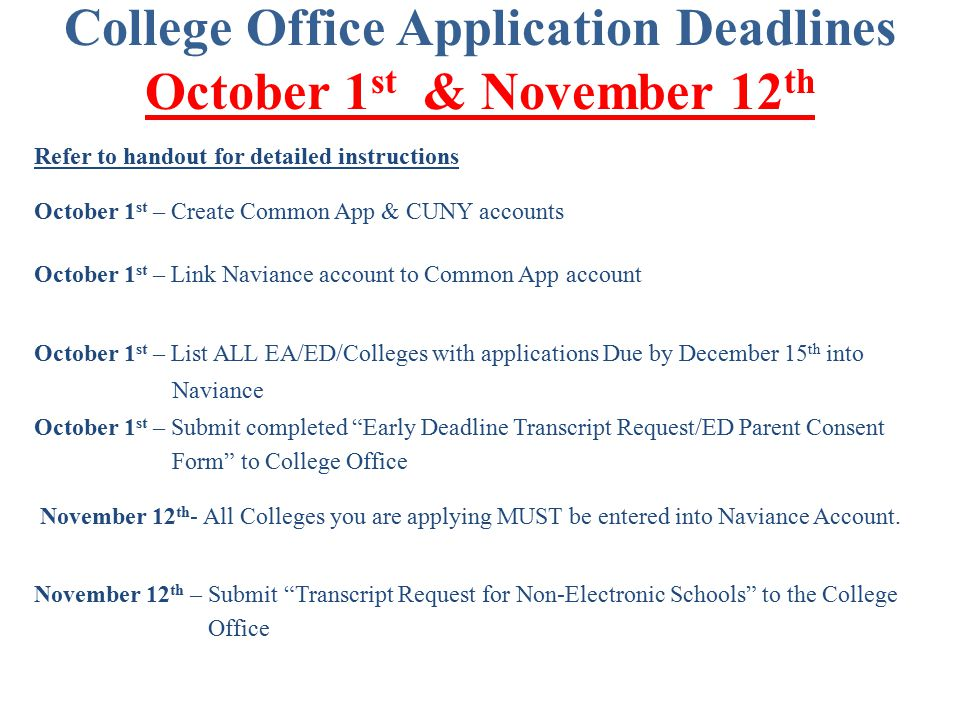 College Office Application Deadlines October 1 st & November 12 th Refer to handout for detailed instructions October 1 st – Create Common App & CUNY accounts October 1 st – Link Naviance account to Common App account October 1 st – List ALL EA/ED/Colleges with applications Due by December 15 th into Naviance October 1 st – Submit completed Early Deadline Transcript Request/ED Parent Consent Form to College Office November 12 th - All Colleges you are applying MUST be entered into Naviance Account.