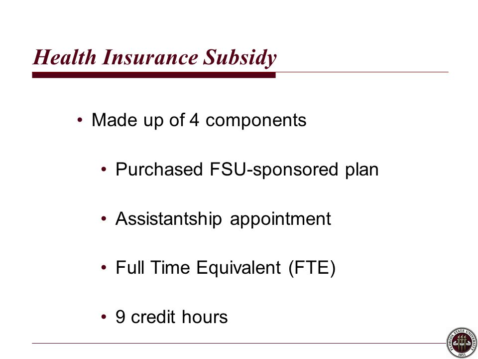 Health Insurance Subsidy Made up of 4 components Purchased FSU-sponsored plan Assistantship appointment Full Time Equivalent (FTE) 9 credit hours