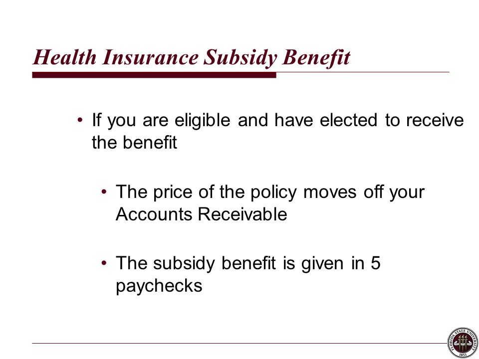 Health Insurance Subsidy Benefit If you are eligible and have elected to receive the benefit The price of the policy moves off your Accounts Receivable The subsidy benefit is given in 5 paychecks