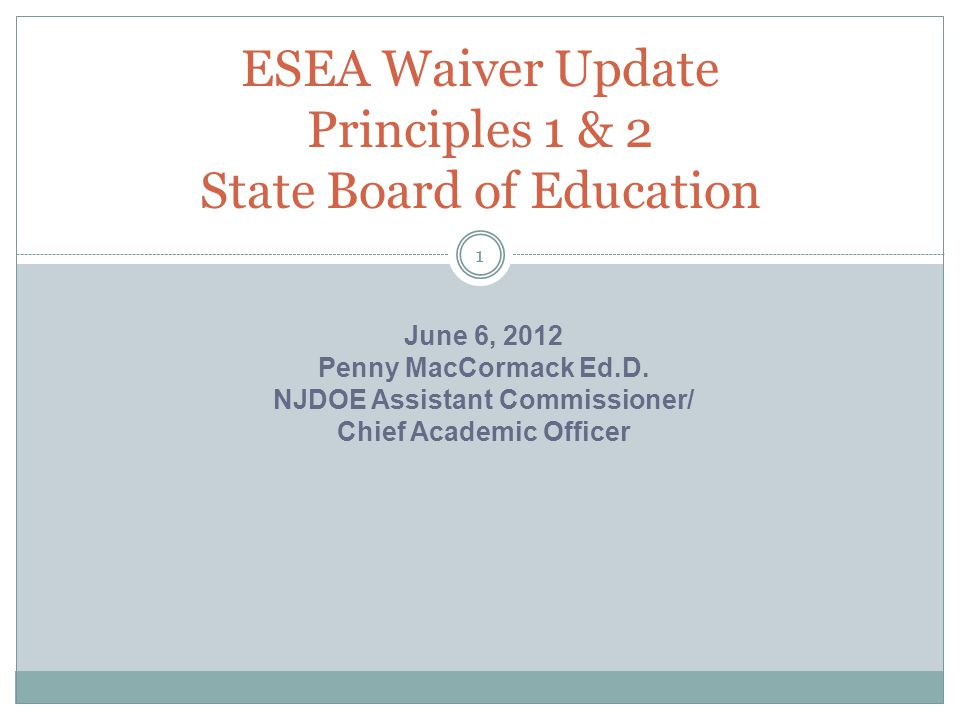 ESEA Waiver Update Principles 1 & 2 State Board of Education 1 June 6, 2012 Penny MacCormack Ed.D. NJDOE Assistant Commissioner/ Chief Academic Office